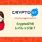 CryptoGTのレバレッジは?注意点から登録、入金出金方法まで徹底解説。